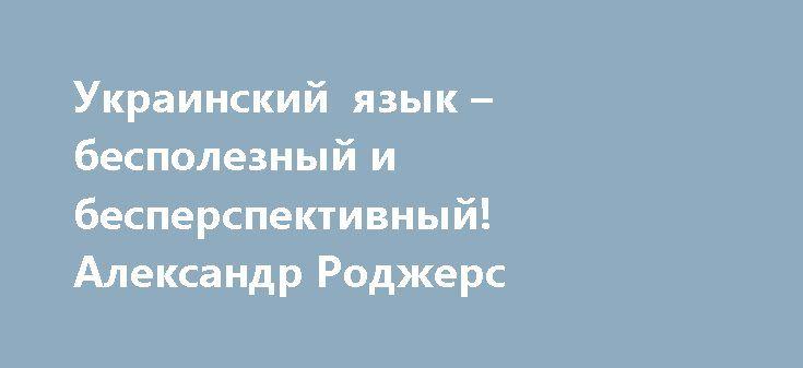 Украинский язык – бесполезный и бесперспективный! Александр Роджерс http://apral.ru/2017/06/13/ukrainskij-yazyk-bespoleznyj-i-besperspektivnyj-aleksandr-rodzhers/  С Богом, орлы, казаки, гетманы, вертухаи! Только когда придет и [...]