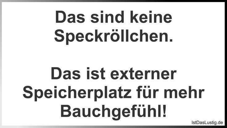 Das sind keine Speckröllchen.  Das ist externer Speicherplatz für mehr Bauchgefühl! ... gefunden auf https://www.istdaslustig.de/spruch/1725