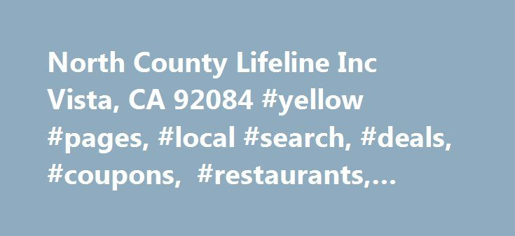 North County Lifeline Inc Vista, CA 92084 #yellow #pages, #local #search, #deals, #coupons, #restaurants, #reviews,… http://ghana.remmont.com/north-county-lifeline-inc-vista-ca-92084-yellow-pages-local-search-deals-coupons-restaurants-reviews/  # North County Lifeline Inc More info General Info Founded in 1969, North County Lifeline is a nonprofit organization that offers a range of services to the people of North San Diego County, Calif. It collaborates with local organizations, businesses…