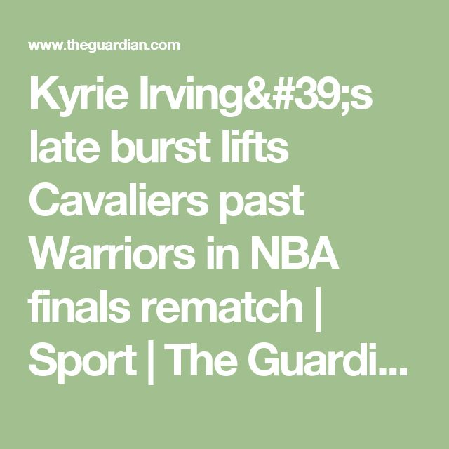 Kyrie Irving's late burst lifts Cavaliers past Warriors in NBA finals rematch | Sport | The Guardian