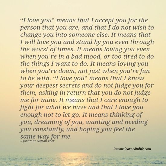 """""""I love you"""" means that I accept you for the person that you are, and that I do not wish to change you into someone else..............."""