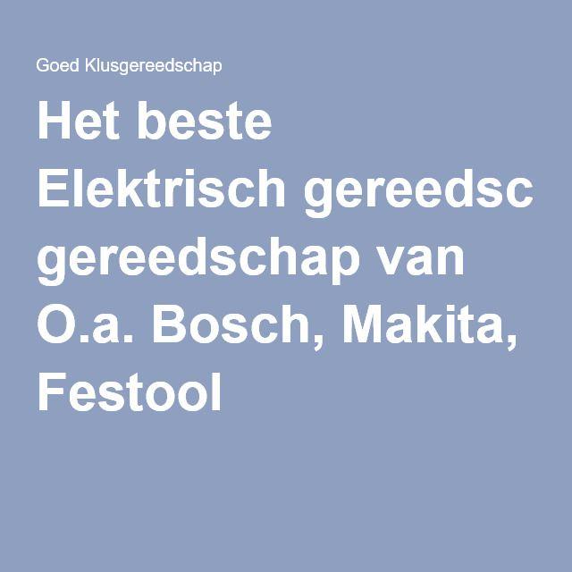 Het beste Elektrisch gereedschap van O.a. Bosch, Makita, Festool
