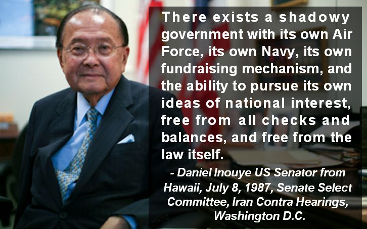 """Daniel Inouye Senator on the Shadow Government """"There exists a shadowy government with its own Air Force, its own Navy, its own fundraising mechanism, and the ability to pursue its own ideas of national interest, free from all checks and balances, and free from the law itself."""" - Daniel Inouye, US Senator from Hawaii, July 8, 1987, Senate Select Committee, Iran Contra Hearings, Washington D.C."""