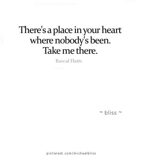 There's a place in your heart where nobody's been. Take me there.
