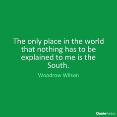 The only place in the world that nothing has to be explained to me is the South. - Woodrow Wilson #1