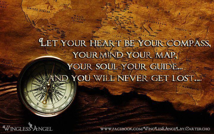 Let your heart be your compass, your mind your map, your soul your guide...you will never get lost.