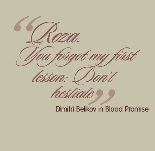 """""""Roza. You forgot my first lesson: Don't hesitate."""" - Dimitri Belikov in Blood Promise (Vampire Academy Book 4)"""