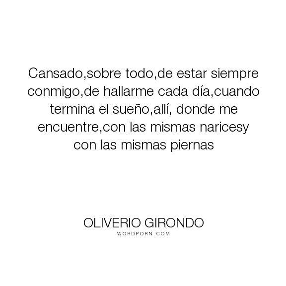 "Oliverio Girondo - ""Cansado,sobre todo,de estar siempre conmigo,de hallarme cada d�a,cuando termina el..."". poetry, poesia, cansado, girondo"