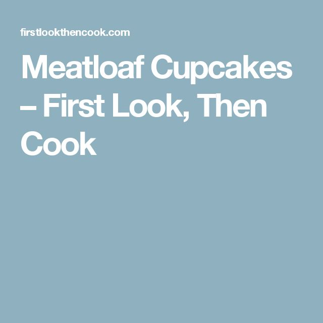 Meatloaf Cupcakes – First Look, Then Cook