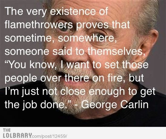 GeniusLegends George, Funny Shit, Funny Pictures, Flamethrower Stories, Funny Stuff, Funny Flamethrower, Fav Quotes, George Carlin, True Stories