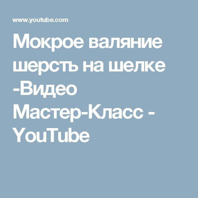 Мокрое валяние шерсть на шелке -Видео Мастер-Класс - YouTube
