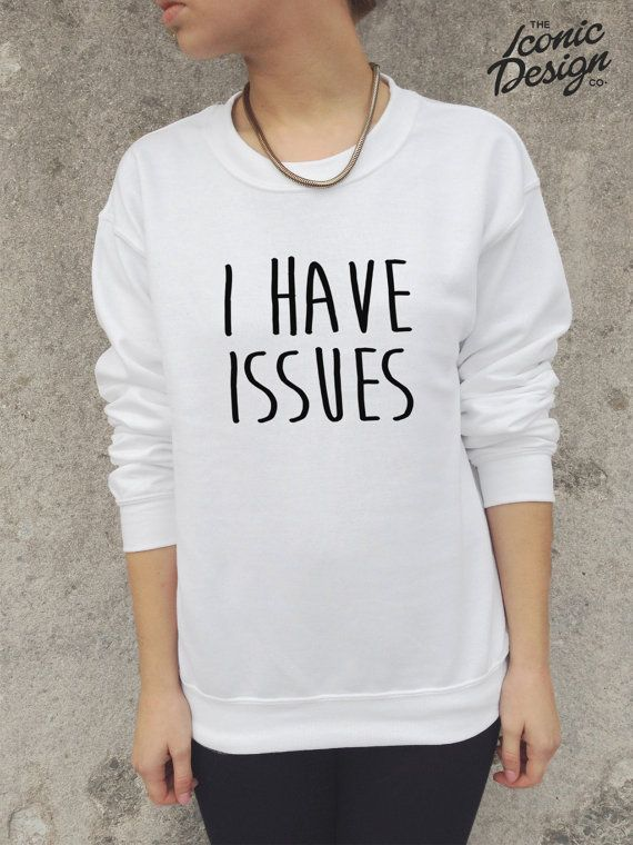 I HAVE ISSUES funny Jumper Sweater Sweatshirt Tumblr Homies Dope Swag Cute Fashion