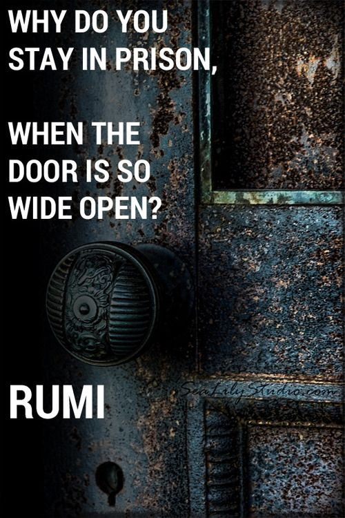 Rumi.                                                          The greatest prison is the one we create for ourselves.