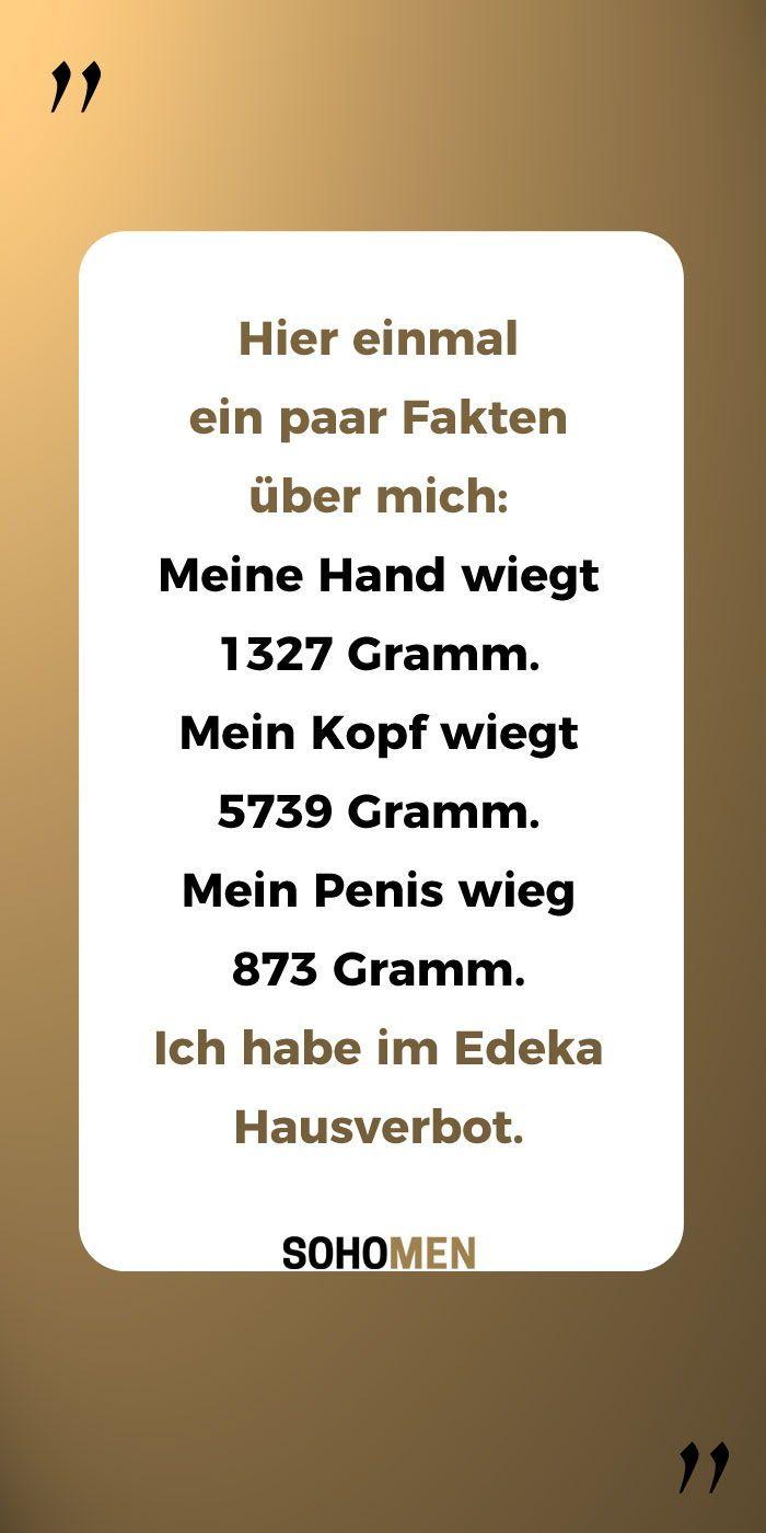 Lustige Sprüche #lustig #witzig #funny #edeka #waage #wiegen #gewicht    Hier einmal ein paar Fakten über mich:  Meine Hand wiegt 1327 Gramm.  Mein Kopf wiegt 5739 Gramm.  Mein Penis wieg 873 Gramm.  Ich habe im Edeka Hausverbot. – SohoMen – was Männer wollen: Autos, Gadgets, Filme
