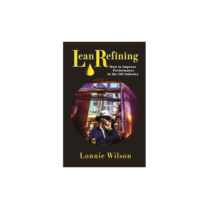 Lean Refining : How to Improve Performance in the Oil Industry (Hardcover) (Lonnie Wilson)