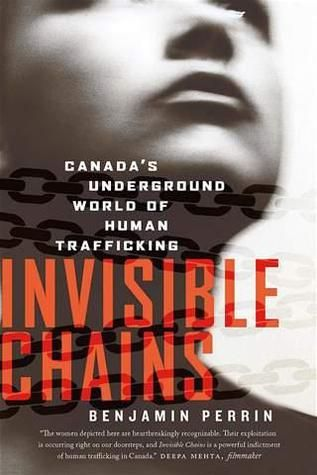 Invisible Chains: Canada's Underground World of Human Trafficking by Benjamin Perrin Review at: http://cdnbookworm.blogspot.ca/2011/08/invisible-chains.html