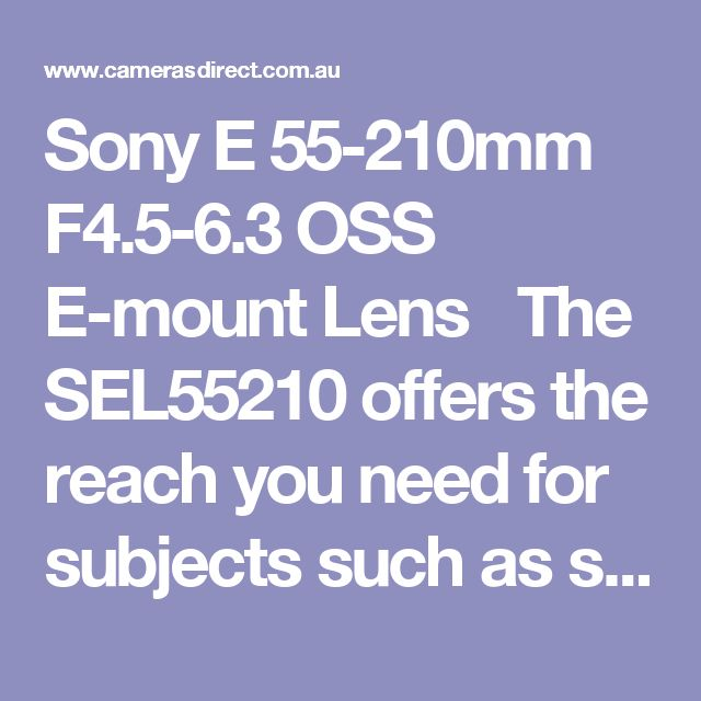 Sony E 55-210mm F4.5-6.3 OSS E-mount Lens   The SEL55210 offers the reach you need for subjects such as sports and nature. Built-in image stabilization reduces blur when shooting at long range or in low light.  Built-in Optical SteadyShot™ image stabilization within the lens provides smooth, blur-free photos and videos when shooting handheld.