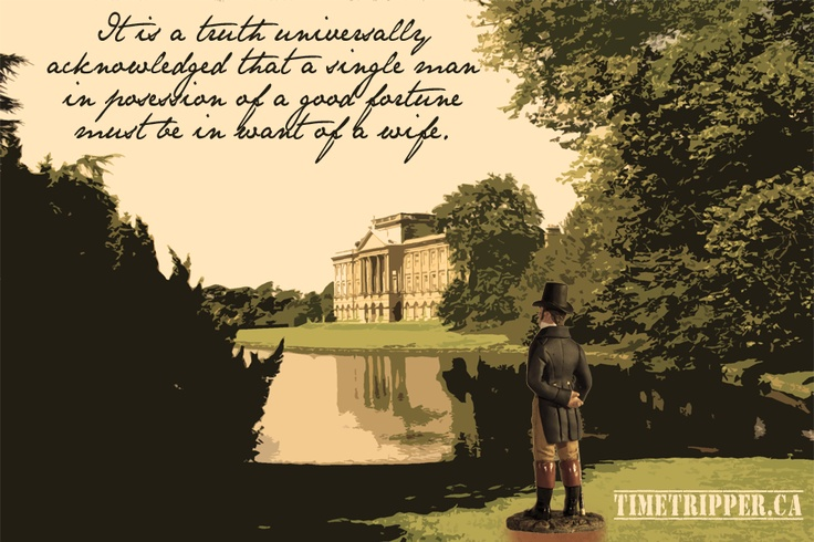 """It is a truth universally acknowledged that a single man in possession of a good fortune must be in want of a wife."" Pride & Prejudice, Jane Austen"