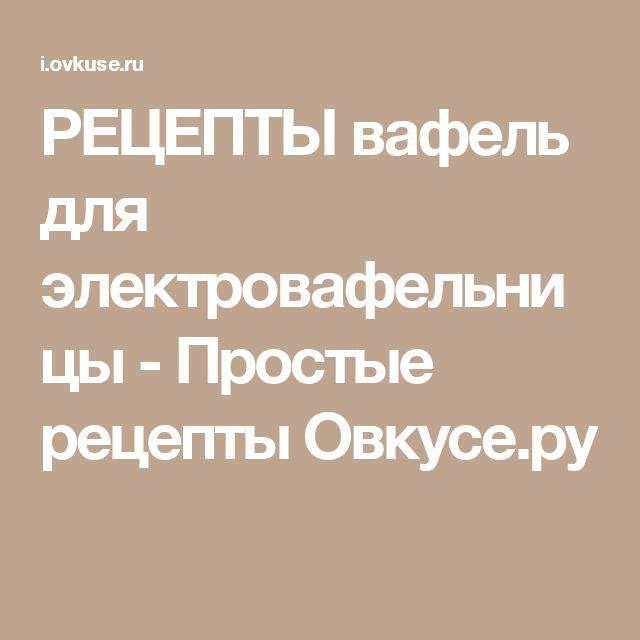 РЕЦЕПТЫ вафель для электровафельницы - Простые рецепты Овкусе.ру