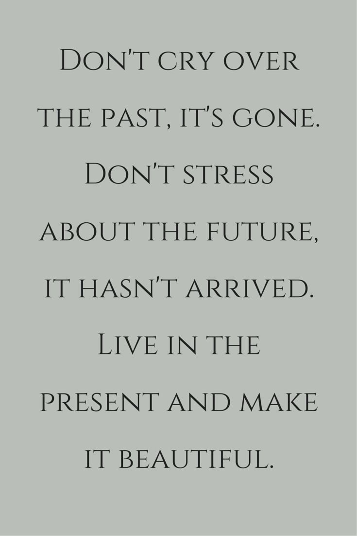Don't cry over the past.  It's gone.  Don't stress about the future, it hasn't arrived.  Live in the present and make it beautiful.