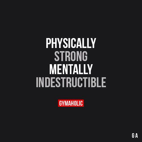 PHYSICALLY      STRONG     MENTALLY INDESTRUCTUBLE