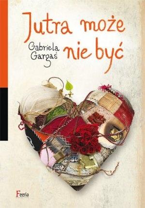 """Gabriela Gargaś, """"Jutra może nie być"""", JK, Łódź 2012.  382 strony"""