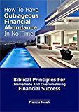 Free Kindle Book -   How to Have Outrageous Financial Abundance In No Time::Biblical Principles For Immediate And Overwhelming Financial Success: Wealth Creation,Personal Finance, Budgeting, Make Money,Financial Freedom