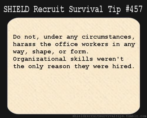 S.H.I.E.L.D. Recruit Survival Tip #457: Do not, under any circumstances, harass the office workers in any way, shape, or form. Organizational skills weren't the only reason they were hired.  [Submitted by fangirlofrandomshit1]