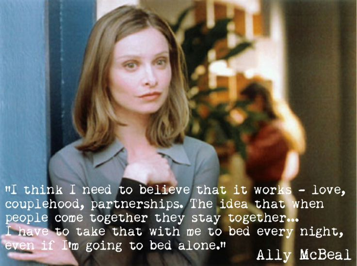 "Ally McBeal Love Quote: ""I think I need to believe that it works - love, couplehood, partnerships. The idea that when people come together they stay together...I have to take that with me to bed every night, even if I'm going to bed alone."""
