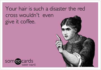 Your hair is such a disaster the red cross wouldn't even give it coffee.