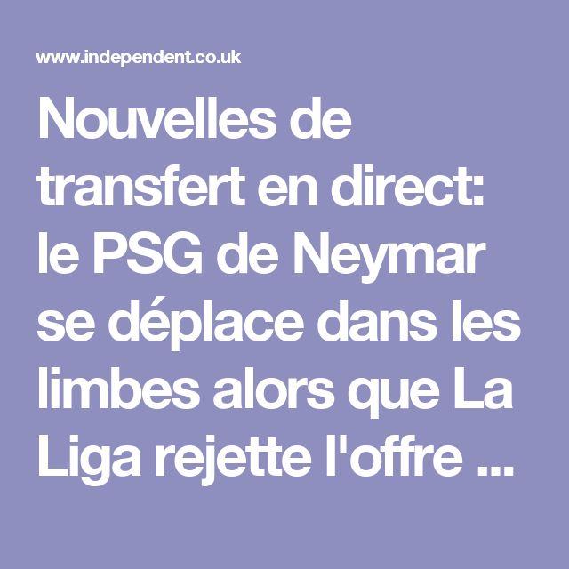 Nouvelles de transfert en direct: le PSG de Neymar se déplace dans les limbes alors que La Liga rejette l'offre de £ 198m, Liverpool a remis Naby Keita boost |  L'indépendant