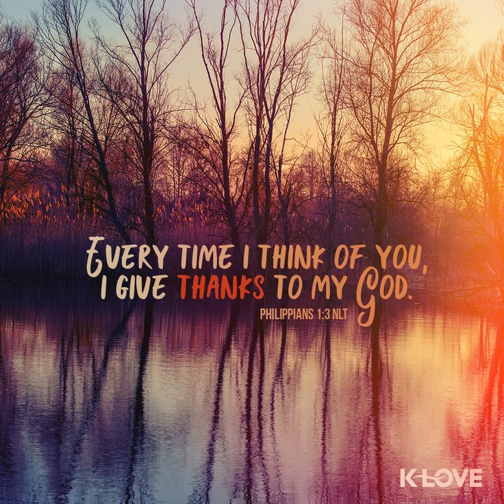 K-LOVE's Verse of the Day. Every time I think of you, I give thanks to my God. Philippians 1:3 NLT