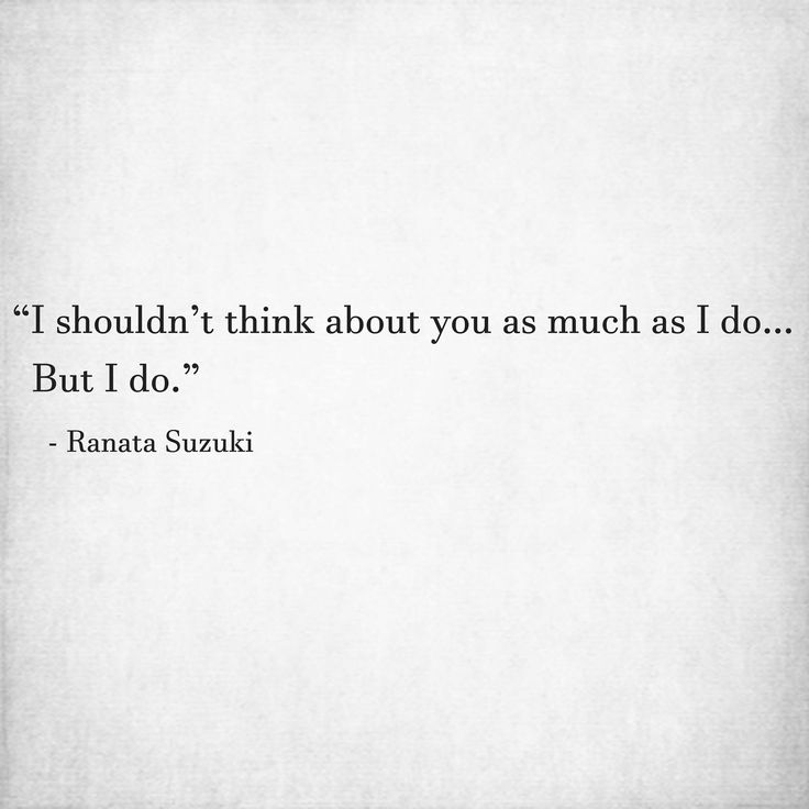 """I shouldn't think about you as much as I do….. But I do."" - Ranata Suzuki * word porn, missing you, I miss him, lost, love, relationship, beautiful, words, quotes, story, quote, tumblr, word porn, poetry fragment, sad, breakup, broken heart, heartbroken, loss, loneliness, unrequited, grief, depression, depressed, tu me manques, you are missing from me, typography, prose, poem, written, writing, writer, thoughts, relatable, emotions, poet * pinterest.com/ranatasuzuki"