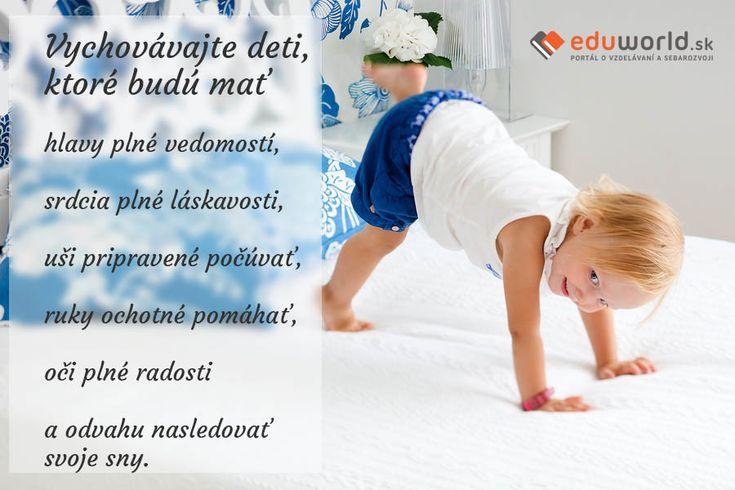 Vychovávajte deti, ktoré budú mať hlavy plné vedomostí, srdcia plné láskavosti, uši pripravené počúvať, ruky ochotné pomáhať, oči plné radosti a odvahu nasledovať svoje sny.