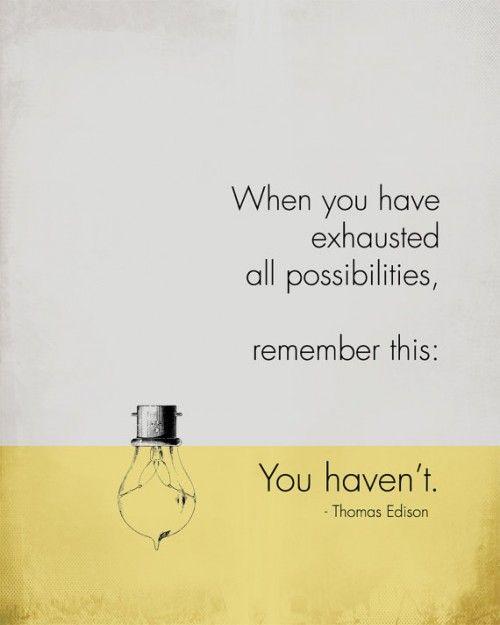 """""""Quando você tiver esgotado todas as possibilidades, lembre-se disto: você não esgotou"""""""