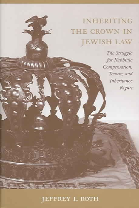Precision Series Inheriting the Crown in Jewish Law: The Struggle for Rabbinic Compensation, Tenure, And Inheritance Rights