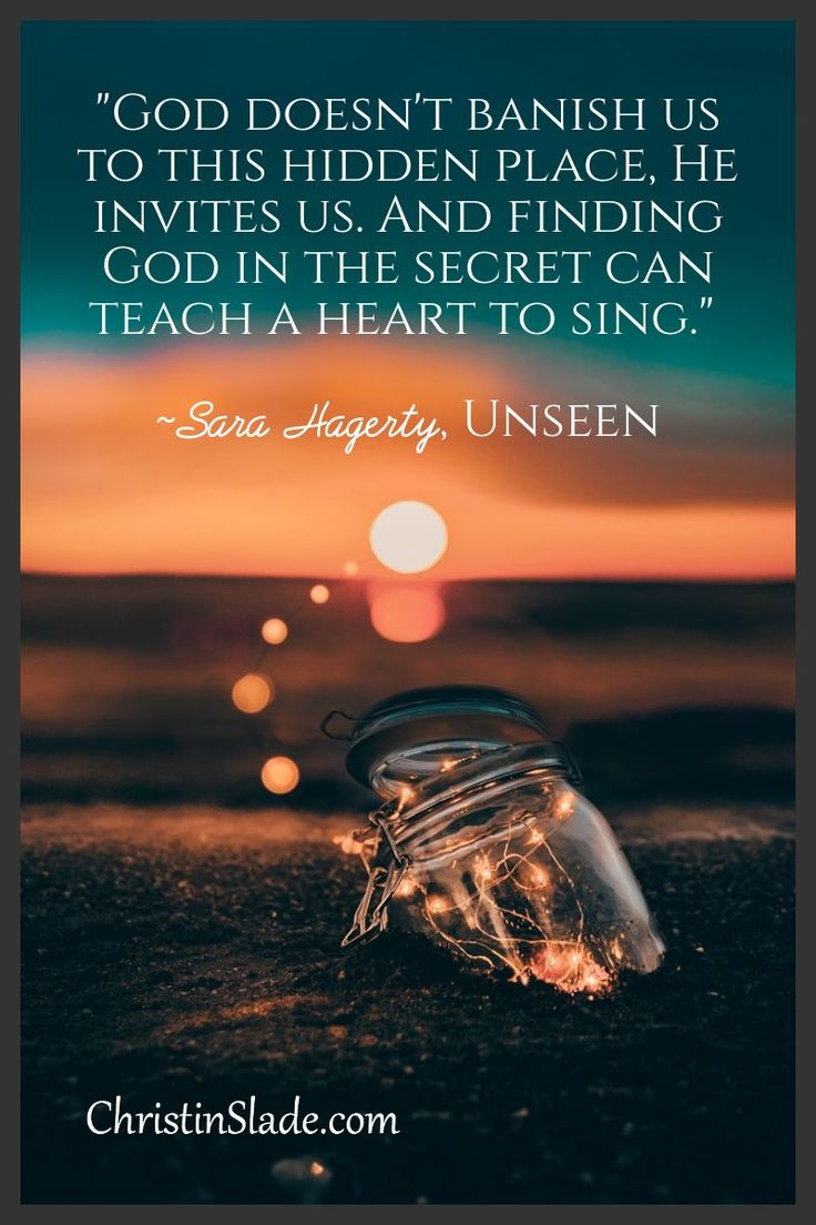 """God doesn't banish us to this hidden place, He invites us. And finding God in the secret can teach a heart to sing."" ~Sara Hagerty, Unseen"