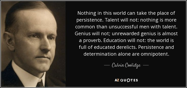"""""""Nothing in this world can take the place of persistence. Talent will not; nothing is more common than unsuccessful men with talent. Genius will not; unrewarded genius is almost a proverb. Education will not; the world is full of educated derelicts. Persistence and determination alone are omnipotent. The slogan Press On! has solved and always will solve the problems of the human race."""" Calvin Coolidge - Google Search"""