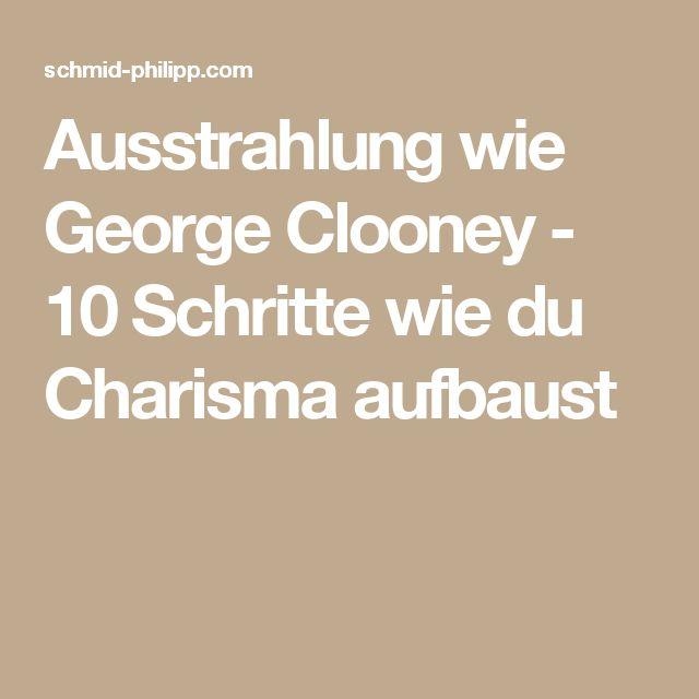 Ausstrahlung wie George Clooney - 10 Schritte wie du Charisma aufbaust