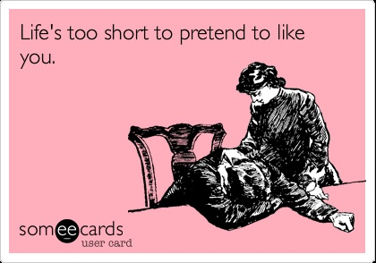 Life's too short to pretend to like you. | eCards