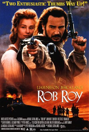 Rob Roy ~ In the highlands of Scotland in the 1700s, Rob Roy tries to lead his small town to a better future, by borrowing money from the local nobility to buy cattle to herd to market. When the money is stolen, Rob is forced into a Robin Hood lifestyle to defend his family and honour. Stars Liam Neeson, Jessica Lange, John Hurt, and Tim Roth.