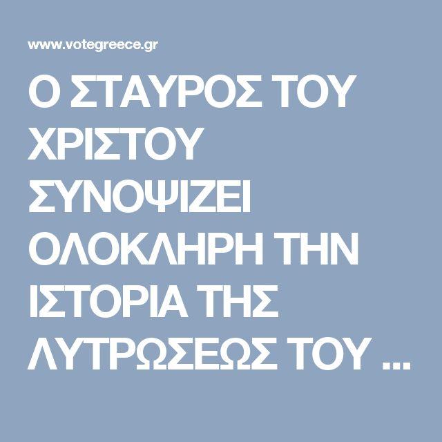 Ο ΣΤΑΥΡΟΣ ΤΟΥ ΧΡΙΣΤΟΥ ΣΥΝΟΨΙΖΕΙ ΟΛΟΚΛΗΡΗ ΤΗΝ ΙΣΤΟΡΙΑ ΤΗΣ ΛΥΤΡΩΣΕΩΣ ΤΟΥ ΑΝΘΡΩΠΟΥ | Votegreece.gr