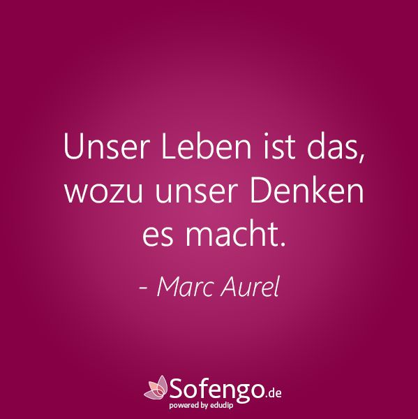 Unser Leben ist das,wozu unser Denken es macht.-Marcel Aurel