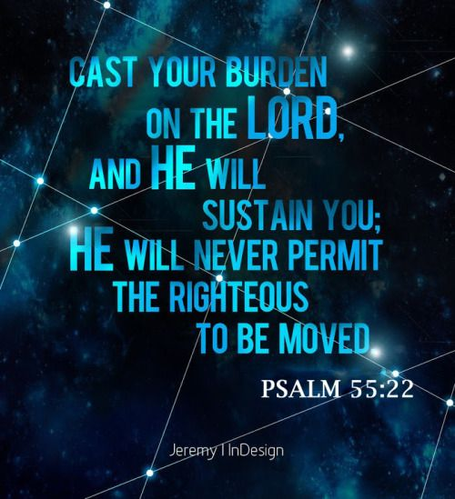 Psalm 55:22 (ESV) -  Cast your burden on the LORD,     and He will sustain you; He will never permit     the righteous to be moved.