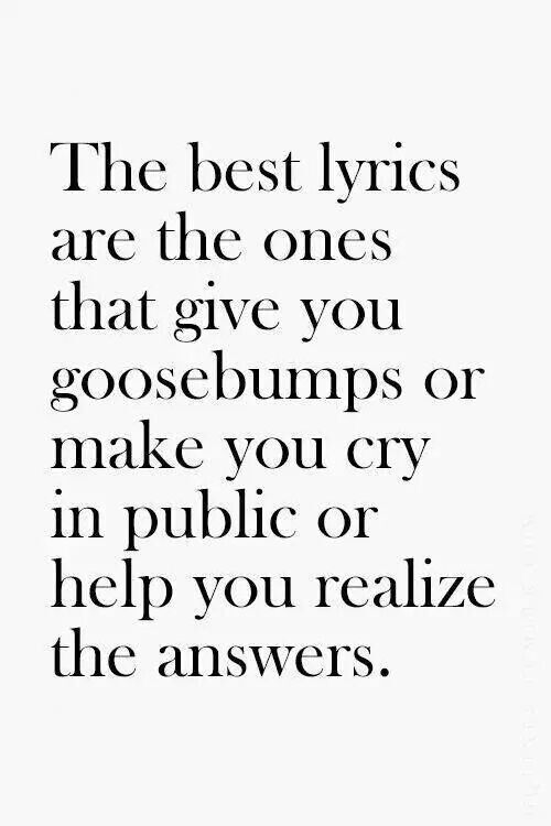 """The best lyrics are the ones that give you goosebumps or make you cry in public or help you realize the answers. What are your favorite lyrics? :)"