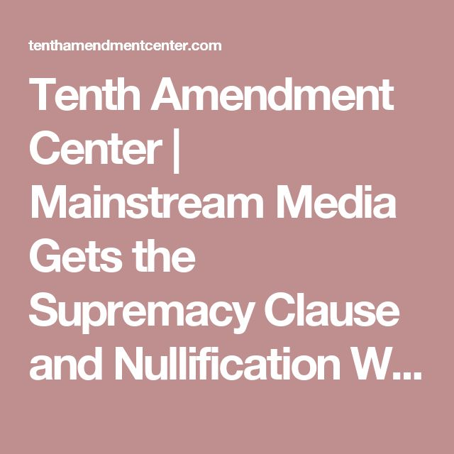Tenth Amendment Center     Mainstream Media Gets the Supremacy Clause and Nullification Wrong. Again.