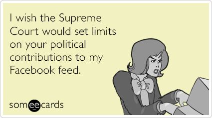Funny Somewhat Topical Ecard: I wish the Supreme Court would set limits on your political contributions to my Facebook feed. #politics #ecard