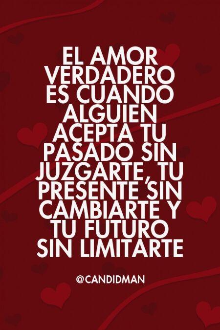 El amor verdadero es cuando alguien acepta tu pasado sin juzgarte, tu presente sin cambiarte y t ...