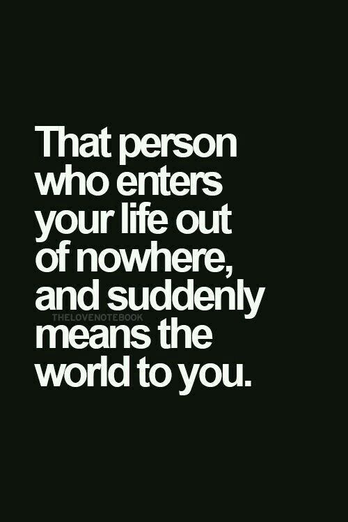That person who enters your life out of nowhere and suddenly means the world to you