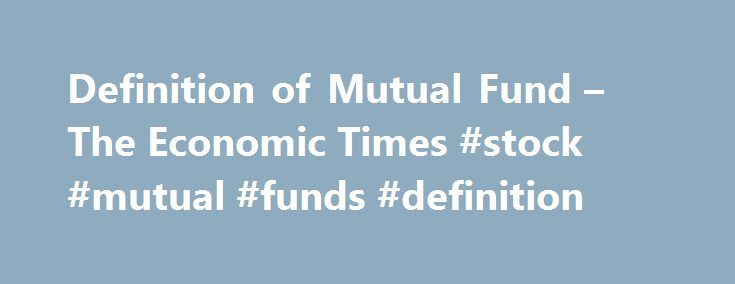 Definition of Mutual Fund – The Economic Times #stock #mutual #funds #definition http://riverside.remmont.com/definition-of-mutual-fund-the-economic-times-stock-mutual-funds-definition/  # Mutual Fund Categories Definition of 'Mutual Fund' Definition: A mutual fund is a professionally-managed investment scheme, usually run by an asset management company that brings together a group of people and invests their money in stocks, bonds and other securities. Description: As an investor, you can…